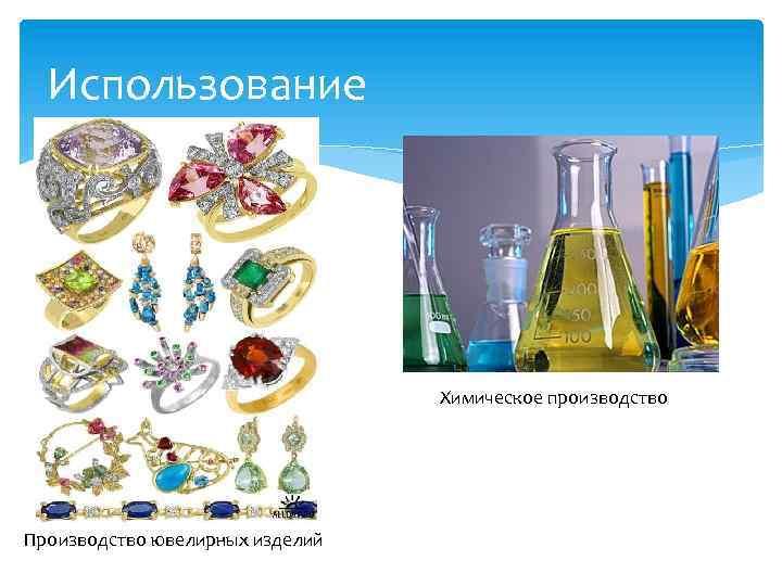 Использование Химическое производство Производство ювелирных изделий