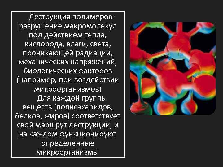 Деструкция полимеровразрушение макромолекул под действием тепла, кислорода, влаги, света, проникающей радиации, механических напряжений, биологических