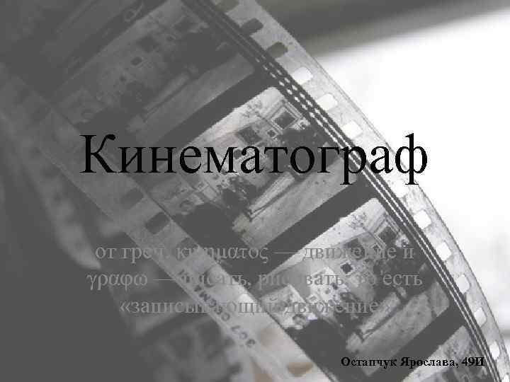 Кинематограф от греч. κινηματος — движение и γραφω — писать, рисовать; то есть «записывающий