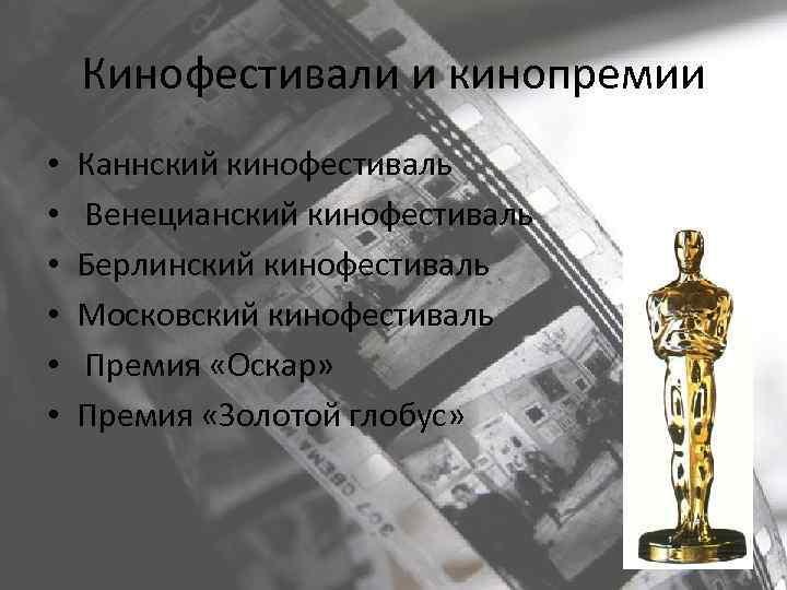 Кинофестивали и кинопремии • • • Каннский кинофестиваль Венецианский кинофестиваль Берлинский кинофестиваль Московский кинофестиваль
