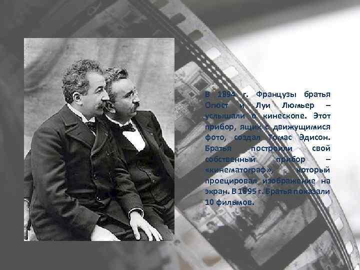 В 1894 г. Французы братья Огюст и Луи Люмьер – услышали о кинескопе. Этот
