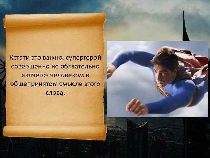 Кстати это важно, супергерой совершенно не обязательно является человеком в общепринятом смысле этого слова.