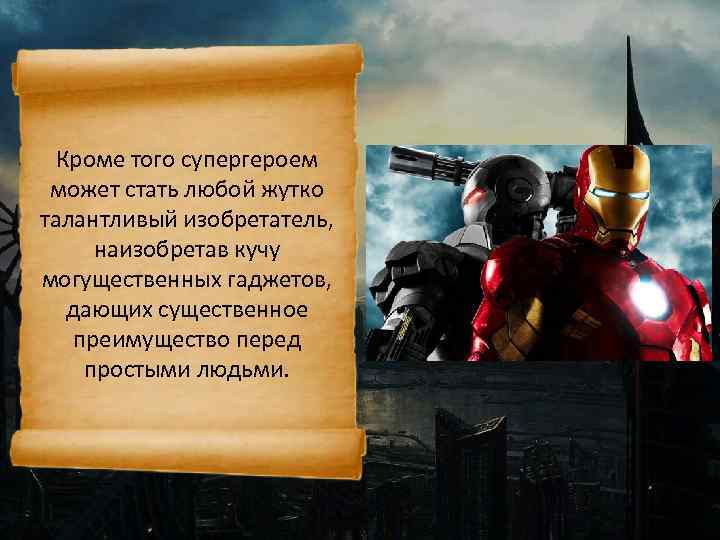 Кроме того супергероем может стать любой жутко талантливый изобретатель, наизобретав кучу могущественных гаджетов, дающих