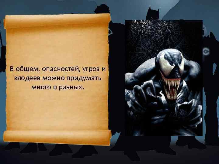 В общем, опасностей, угроз и злодеев можно придумать много и разных.