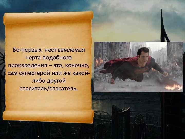 Во-первых, неотъемлемая черта подобного произведения – это, конечно, сам супергерой или же какойлибо другой