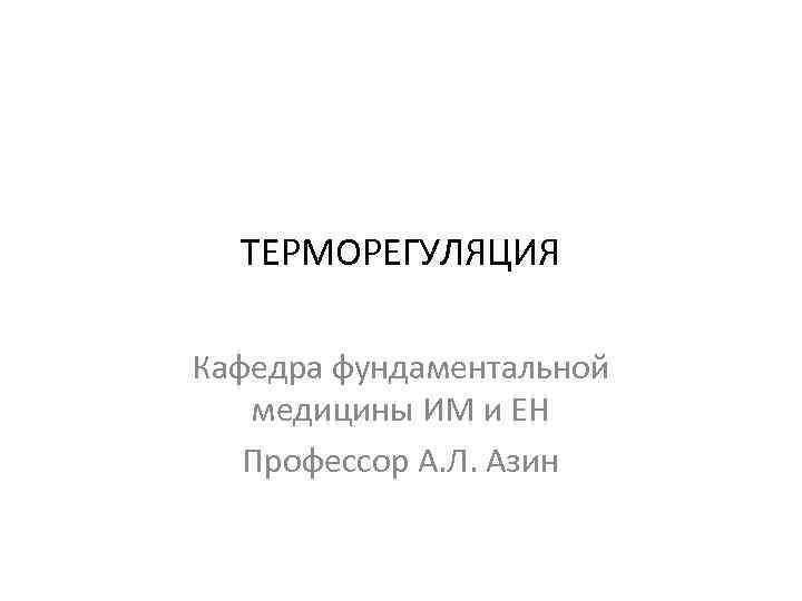 ТЕРМОРЕГУЛЯЦИЯ Кафедра фундаментальной медицины ИМ и ЕН Профессор А. Л. Азин