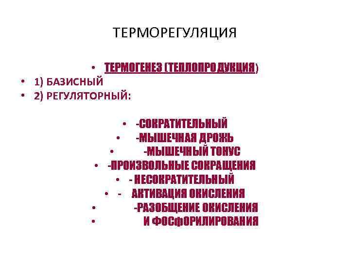 ТЕРМОРЕГУЛЯЦИЯ • ТЕРМОГЕНЕЗ (ТЕПЛОПРОДУКЦИЯ) • 1) БАЗИСНЫЙ • 2) РЕГУЛЯТОРНЫЙ: • -СОКРАТИТЕЛЬНЫЙ • -МЫШЕЧНАЯ