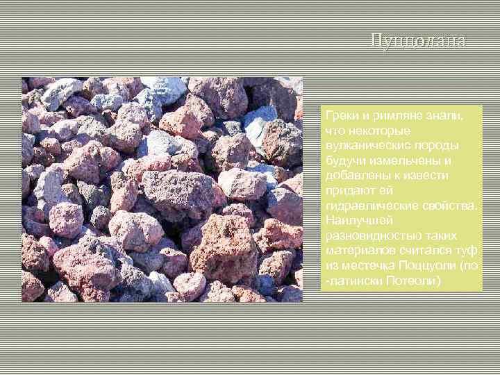 Пуццолана Греки и римляне знали, что некоторые вулканические породы будучи измельчены и добавлены к