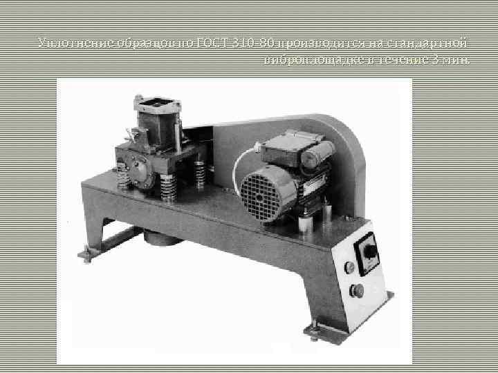 Уплотнение образцов по ГОСТ 310 -80 производится на стандартной виброплощадке в течение 3 мин.