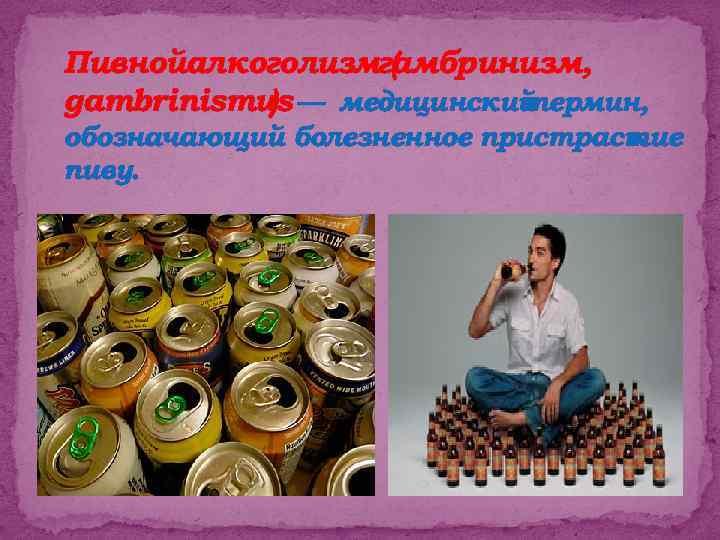 Пивнойалкоголизмгамбринизм, ( gambrinismus — медицинский ) термин, обозначающий болезненное пристрастие к пиву.