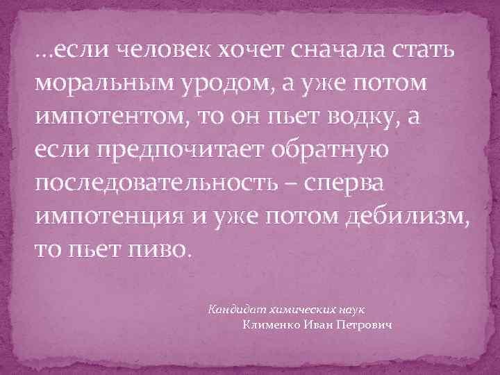 …если человек хочет сначала стать моральным уродом, а уже потом импотентом, то он пьет