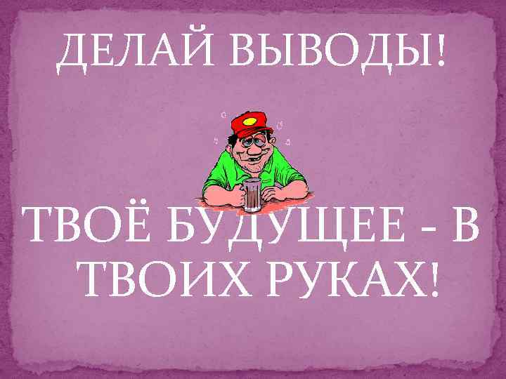 ДЕЛАЙ ВЫВОДЫ! ТВОЁ БУДУЩЕЕ - В ТВОИХ РУКАХ!