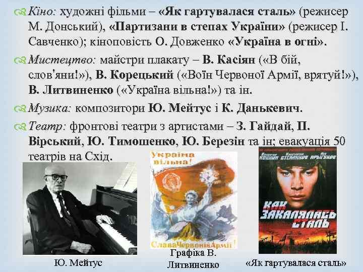 Кіно: художні фільми – «Як гартувалася сталь» (режисер М. Донський), «Партизани в степах