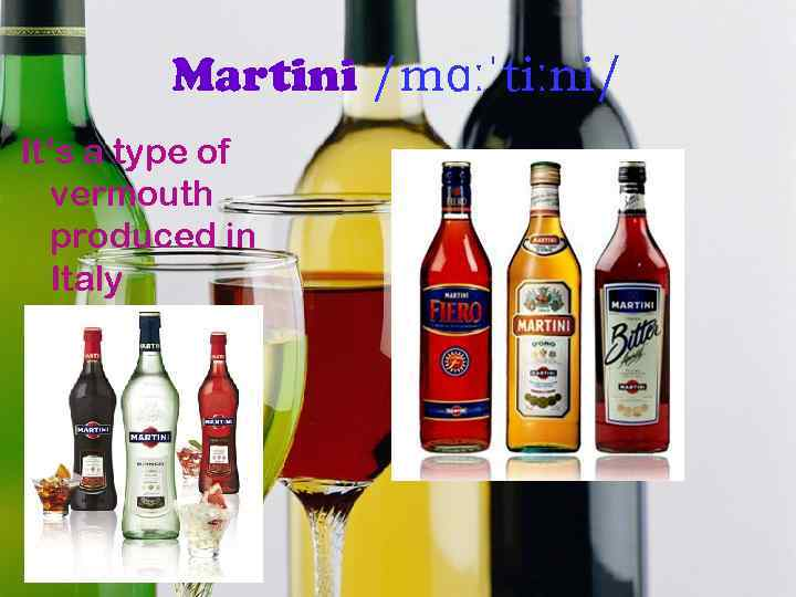 Martini /mɑːˈtiːni/ It's a type of vermouth produced in Italy