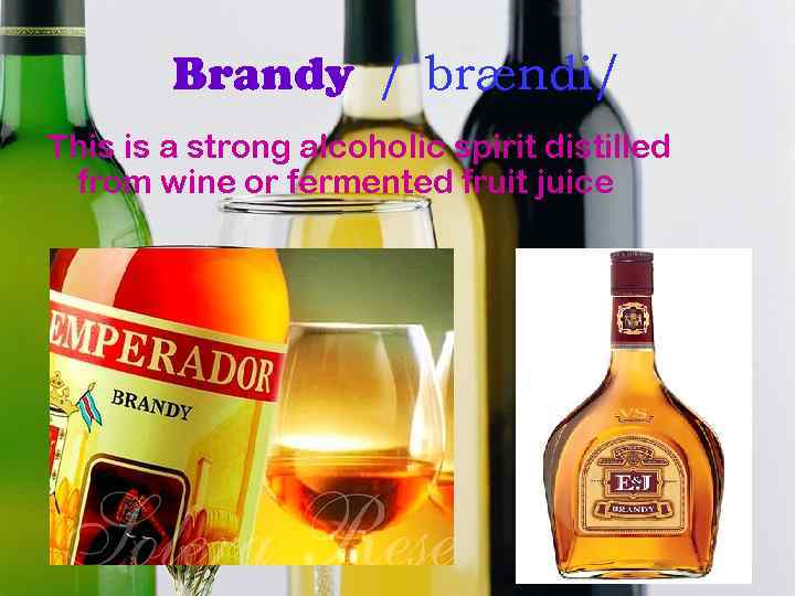 Brandy /ˈbrændi/ This is a strong alcoholic spirit distilled from wine or fermented fruit