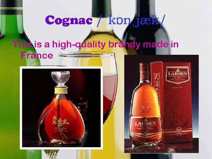 Cognac /ˈkɒnˌjæk/ This is a high-quality brandy made in France