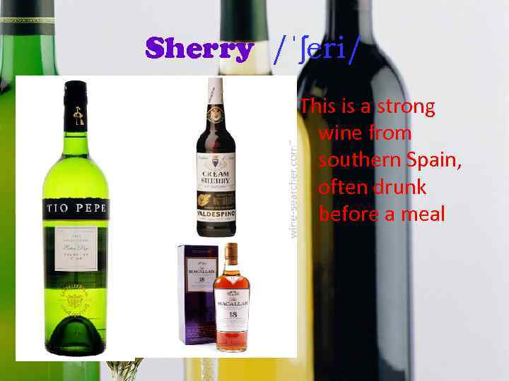 Sherry /ˈʃeri/ This is a strong wine from southern Spain, often drunk before a