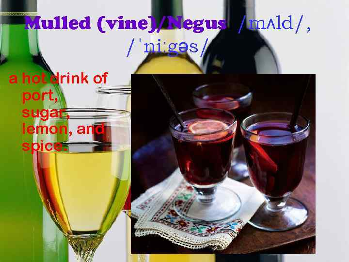 Mulled (vine)/Negus /mʌld/, /ˈniːgəs/ a hot drink of port, sugar, lemon, and spice.