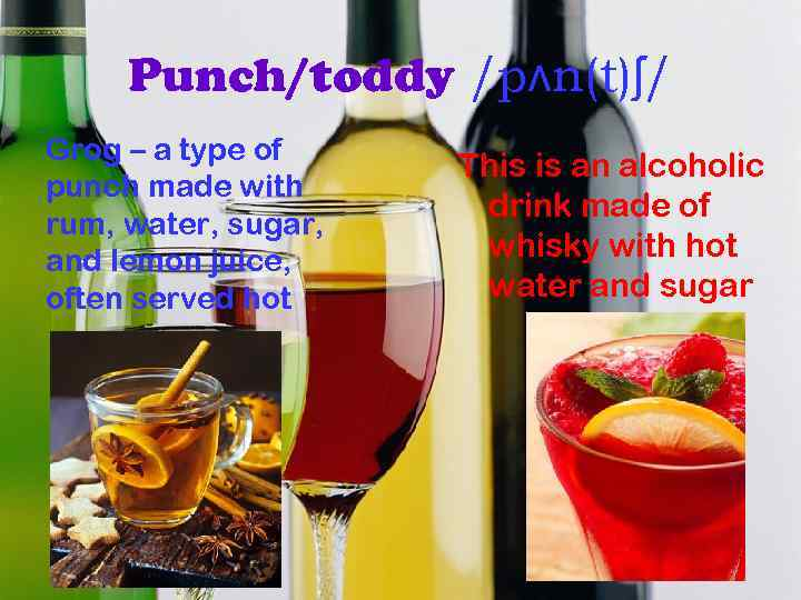 Punch/toddy /pʌn(t)ʃ/ Grog – a type of punch made with rum, water, sugar, and
