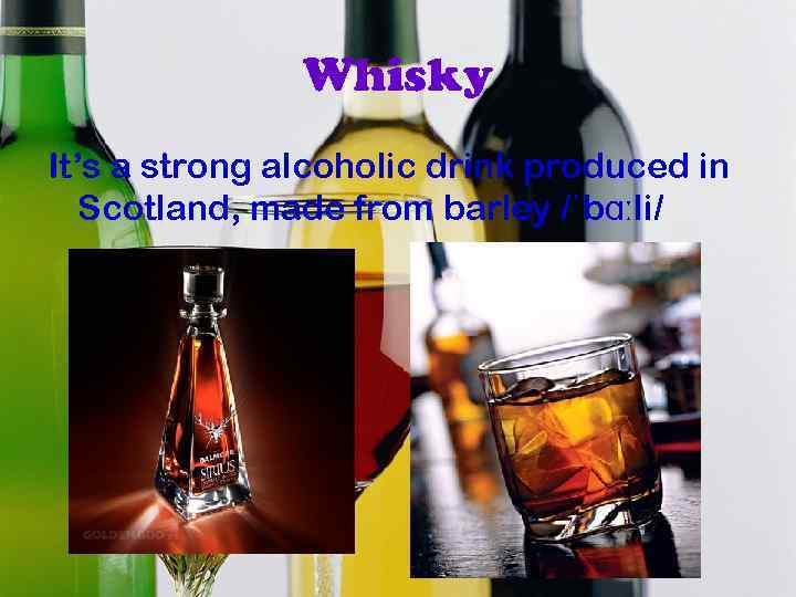 Whisky It's a strong alcoholic drink produced in Scotland, made from barley /ˈbɑːli/