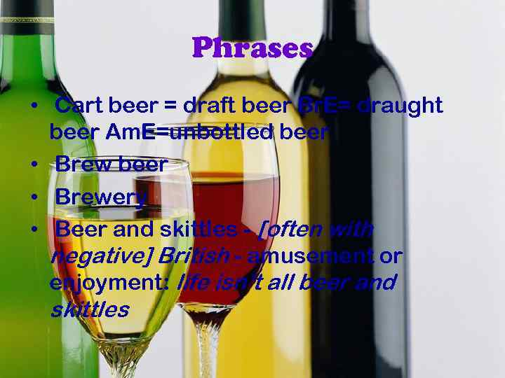 Phrases • Cart beer = draft beer Br. E= draught beer Am. E=unbottled beer