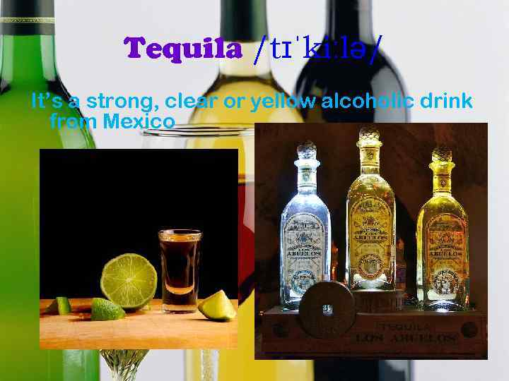 Tequila /tɪˈkiːlə/ It's a strong, clear or yellow alcoholic drink from Mexico