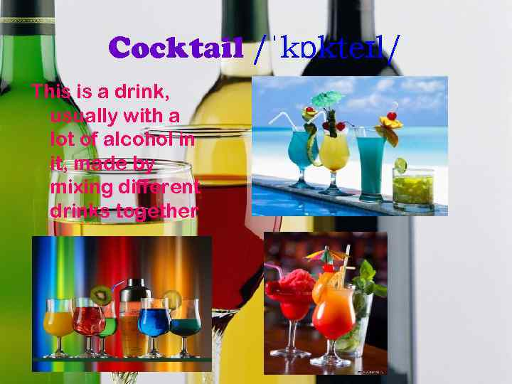 Cocktail /ˈkɒkteɪl/ This is a drink, usually with a lot of alcohol in it,