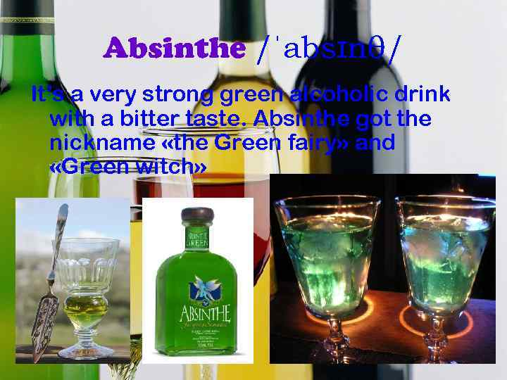 Absinthe /ˈabsɪnθ/ It's a very strong green alcoholic drink with a bitter taste. Absinthe
