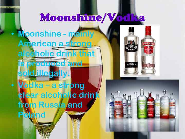 Moonshine/Vodka • Moonshine - mainly American a strong alcoholic drink that is produced and