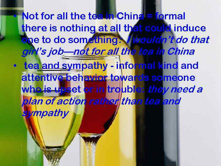 • Not for all the tea in China = formal there is nothing