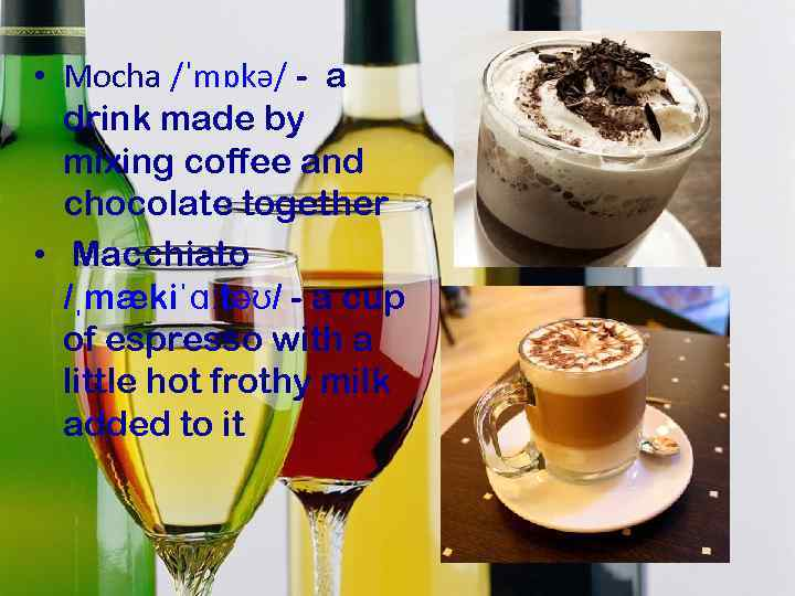 • Mocha /ˈmɒkə/ - a drink made by mixing coffee and chocolate together