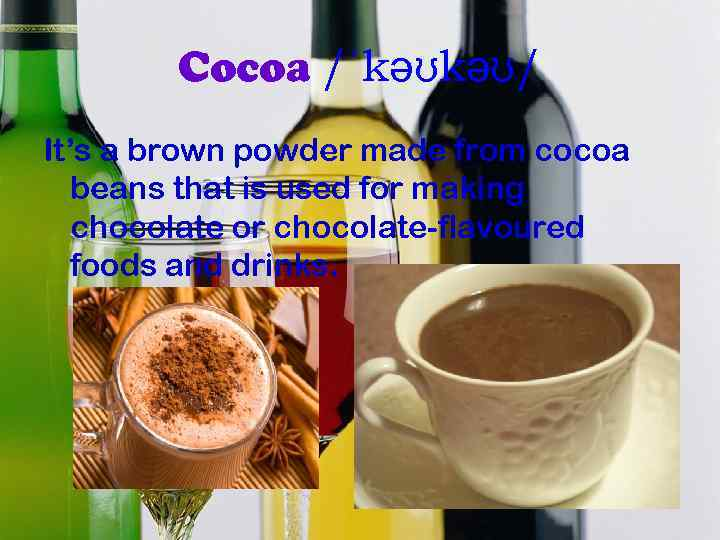Cocoa /ˈkəʊkəʊ/ It's a brown powder made from cocoa beans that is used for