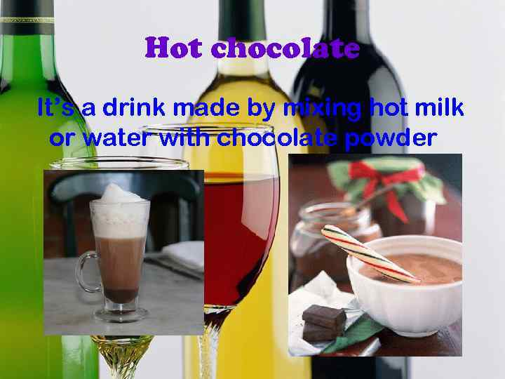 Hot chocolate It's a drink made by mixing hot milk or water with chocolate