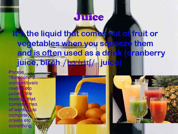 Juice It's the liquid that comes out of fruit or vegetables when you squeeze