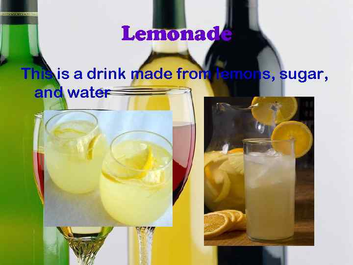 Lemonade This is a drink made from lemons, sugar, and water