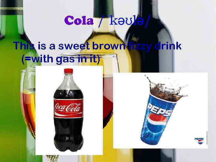 Cola /ˈkəʊlə/ This is a sweet brown fizzy drink (=with gas in it)