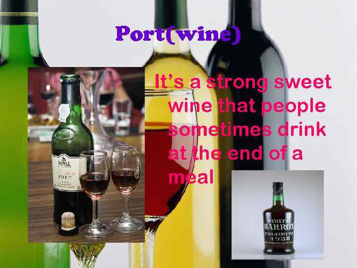 Port(wine) It's a strong sweet wine that people sometimes drink at the end of