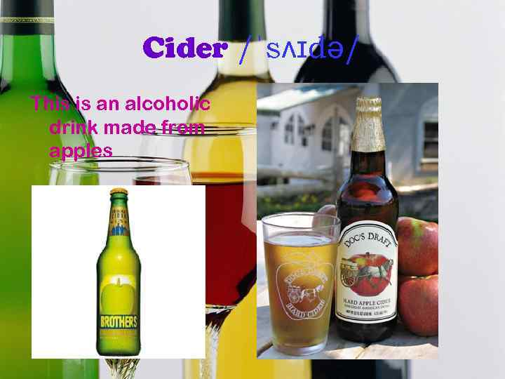 Cider /ˈsʌɪdə/ This is an alcoholic drink made from apples