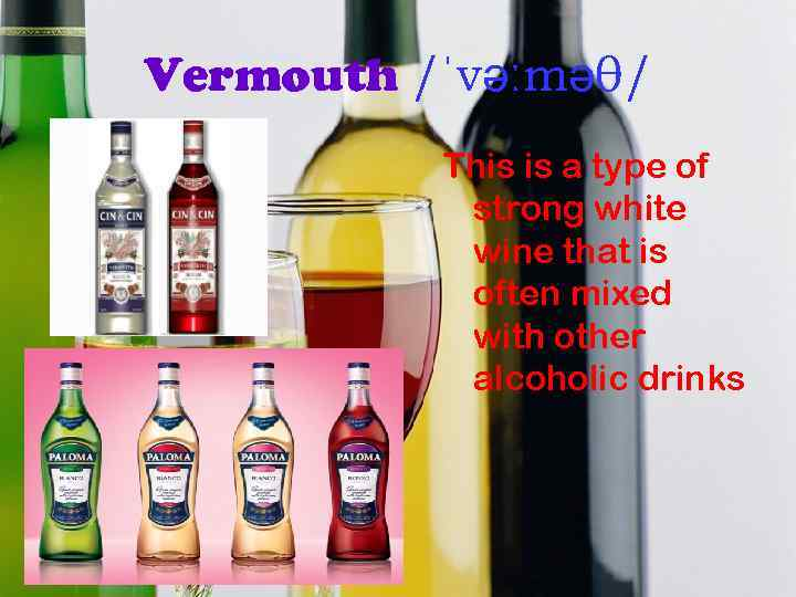 Vermouth /ˈvəːməθ/ This is a type of strong white wine that is often mixed