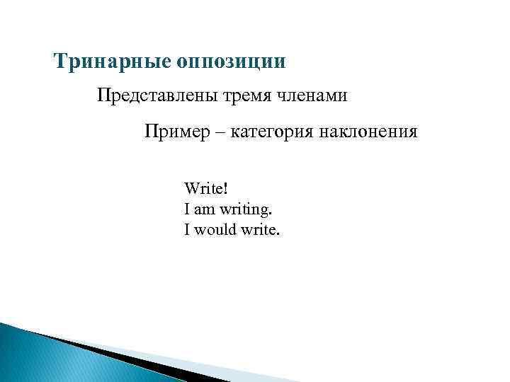 Тринарные оппозиции Представлены тремя членами Пример – категория наклонения Write! I am writing. I