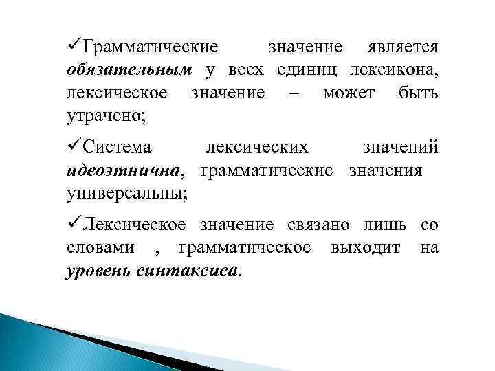 üГрамматические значение является обязательным у всех единиц лексикона, лексическое значение – может быть утрачено;