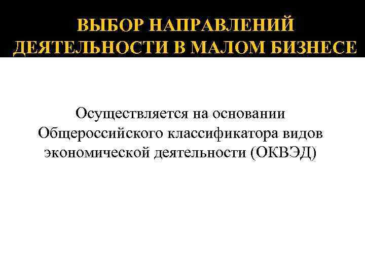 ВЫБОР НАПРАВЛЕНИЙ ДЕЯТЕЛЬНОСТИ В МАЛОМ БИЗНЕСЕ Осуществляется на основании Общероссийского классификатора видов экономической деятельности