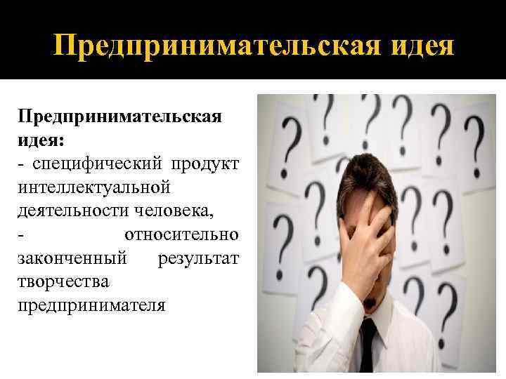 Предпринимательская идея: - специфический продукт интеллектуальной деятельности человека, относительно законченный результат творчества предпринимателя