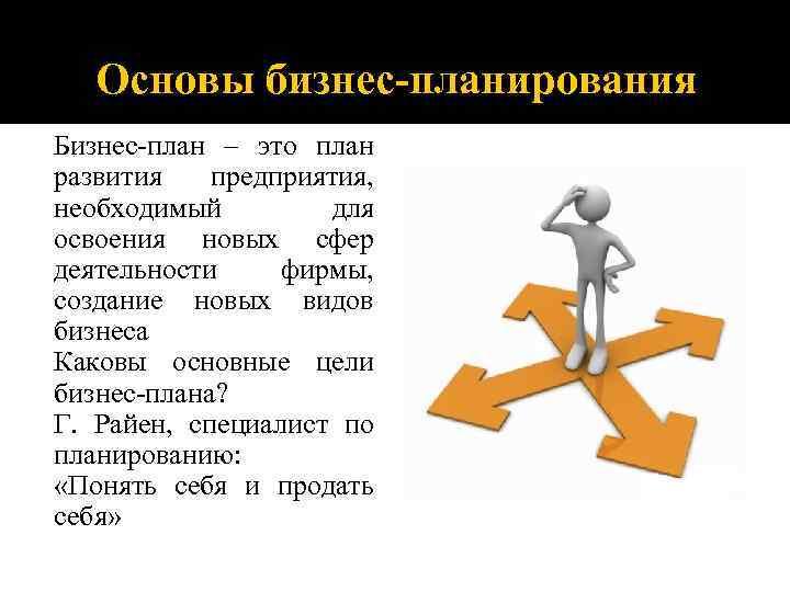 Основы бизнес-планирования Бизнес-план – это план развития предприятия, необходимый для освоения новых сфер деятельности