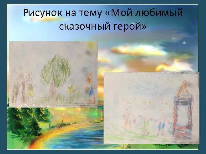Рисунок на тему «Мой любимый сказочный герой»