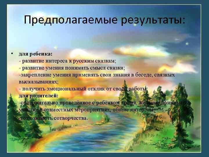 Предполагаемые результаты: • для ребенка: - развитие интереса к русским сказкам; - развитие умения