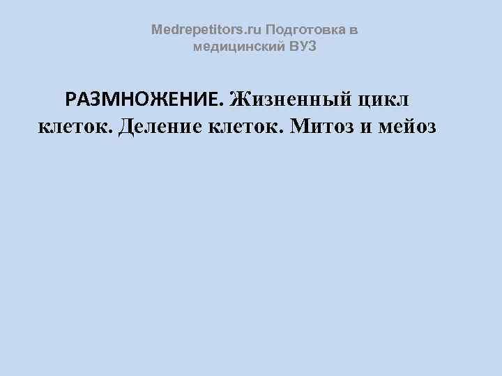 Medrepetitors. ru Подготовка в медицинский ВУЗ РАЗМНОЖЕНИЕ. Жизненный цикл клеток. Деление клеток. Митоз и