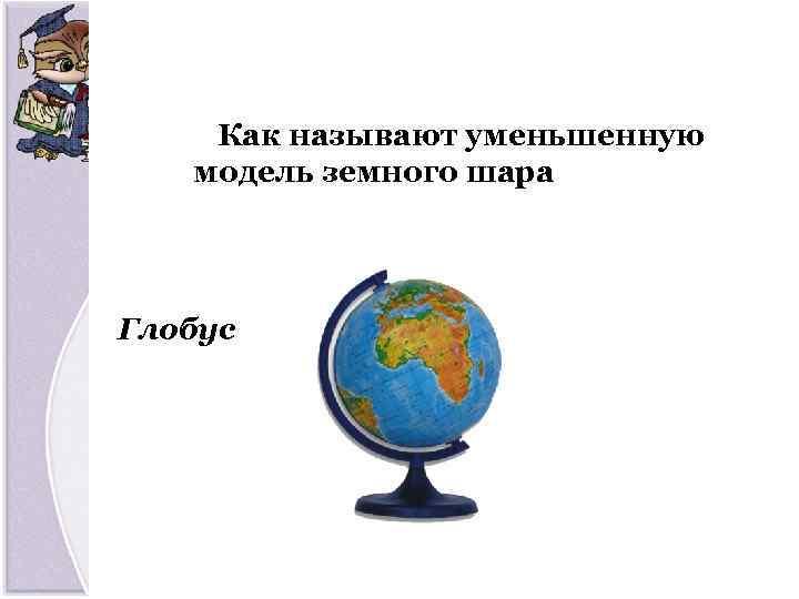 Как называют уменьшенную модель земного шара Глобус