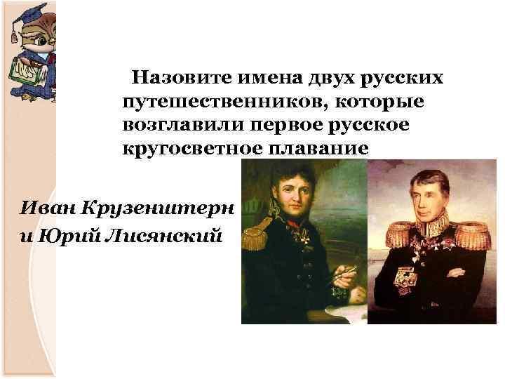 Назовите имена двух русских путешественников, которые возглавили первое русское кругосветное плавание Иван Крузенштерн и