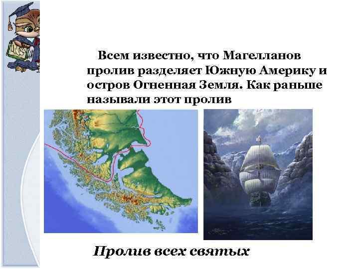 Всем известно, что Магелланов пролив разделяет Южную Америку и остров Огненная Земля. Как раньше